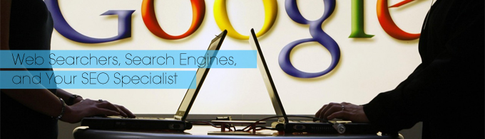 Web Searchers, Search Engines, and Your SEO Specialist